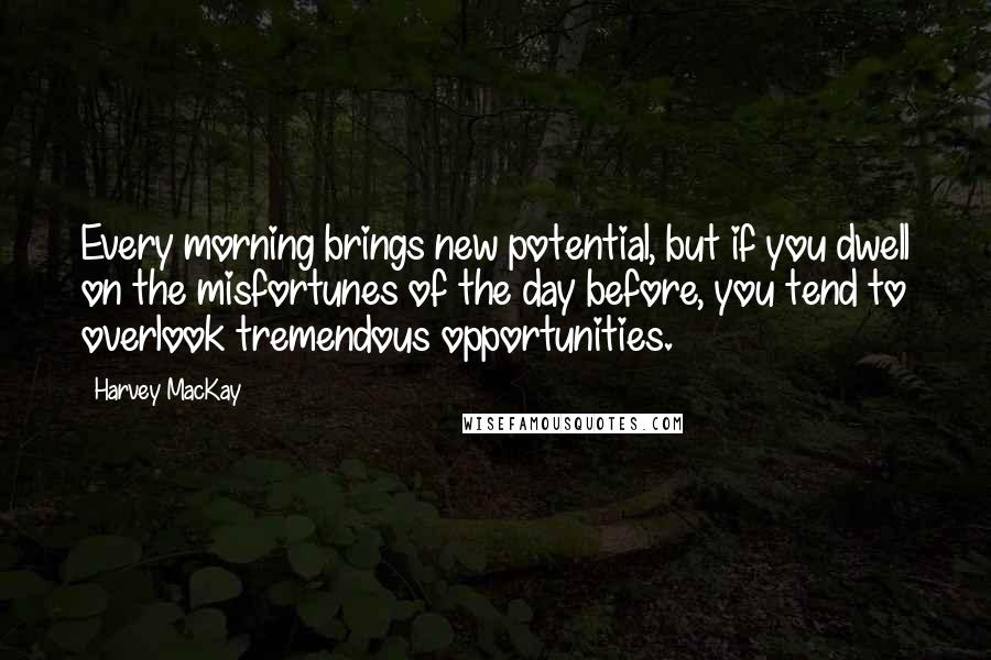 Harvey MacKay quotes: Every morning brings new potential, but if you dwell on the misfortunes of the day before, you tend to overlook tremendous opportunities.