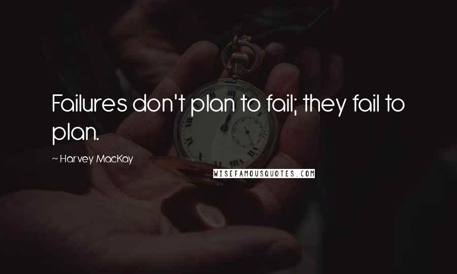 Harvey MacKay quotes: Failures don't plan to fail; they fail to plan.