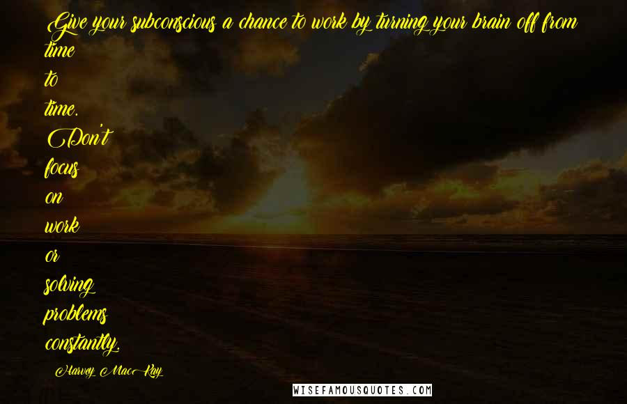 Harvey MacKay quotes: Give your subconscious a chance to work by turning your brain off from time to time. Don't focus on work or solving problems constantly.