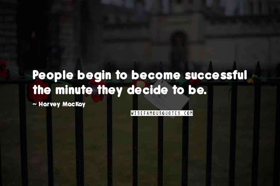 Harvey MacKay quotes: People begin to become successful the minute they decide to be.