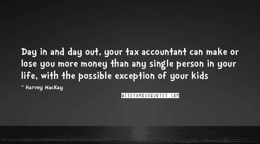Harvey MacKay quotes: Day in and day out, your tax accountant can make or lose you more money than any single person in your life, with the possible exception of your kids