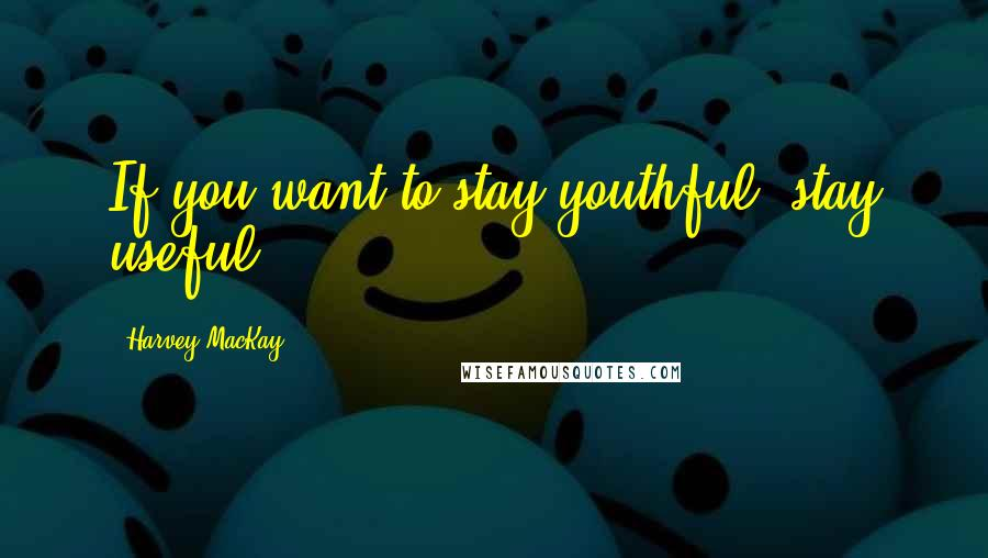 Harvey MacKay quotes: If you want to stay youthful, stay useful.