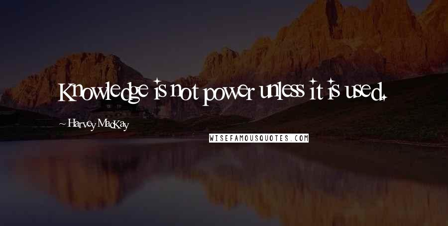 Harvey MacKay quotes: Knowledge is not power unless it is used.