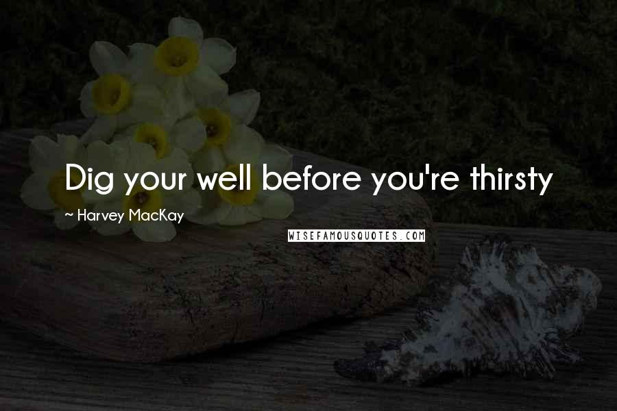 Harvey MacKay quotes: Dig your well before you're thirsty