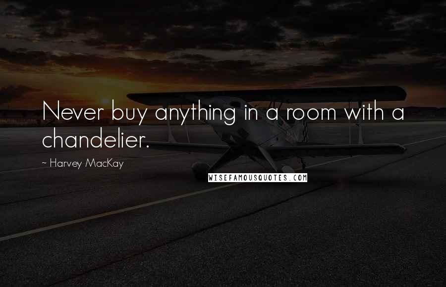 Harvey MacKay quotes: Never buy anything in a room with a chandelier.