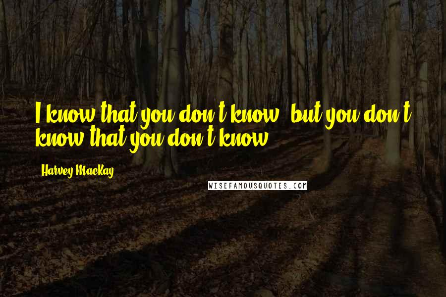 Harvey MacKay quotes: I know that you don't know, but you don't know that you don't know.