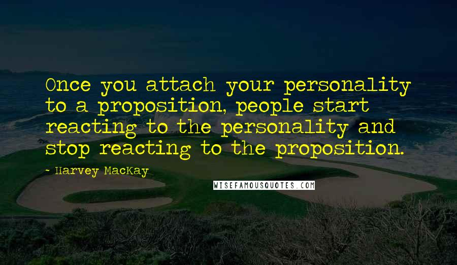 Harvey MacKay quotes: Once you attach your personality to a proposition, people start reacting to the personality and stop reacting to the proposition.