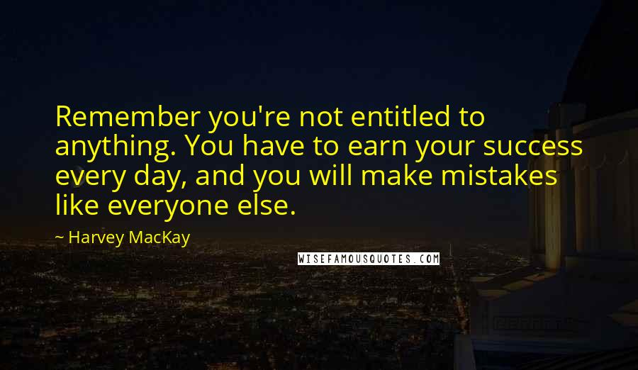 Harvey MacKay quotes: Remember you're not entitled to anything. You have to earn your success every day, and you will make mistakes like everyone else.