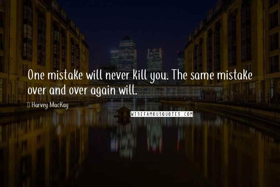 Harvey MacKay quotes: One mistake will never kill you. The same mistake over and over again will.