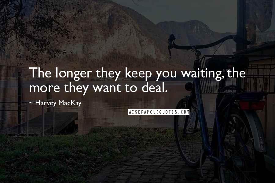 Harvey MacKay quotes: The longer they keep you waiting, the more they want to deal.