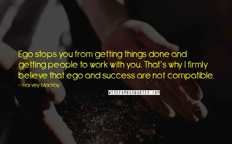 Harvey MacKay quotes: Ego stops you from getting things done and getting people to work with you. That's why I firmly believe that ego and success are not compatible.