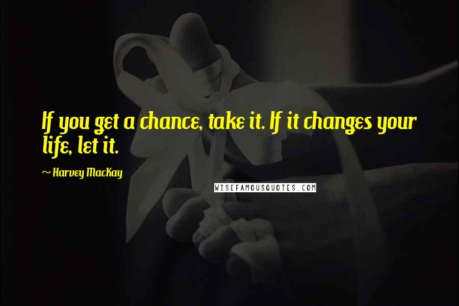Harvey MacKay quotes: If you get a chance, take it. If it changes your life, let it.