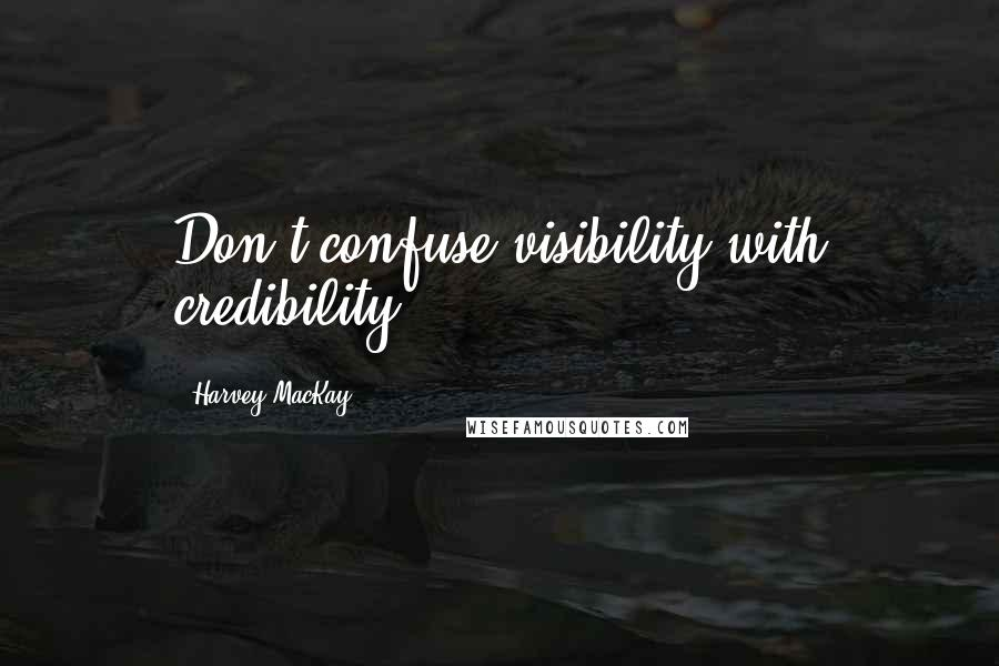Harvey MacKay quotes: Don't confuse visibility with credibility.