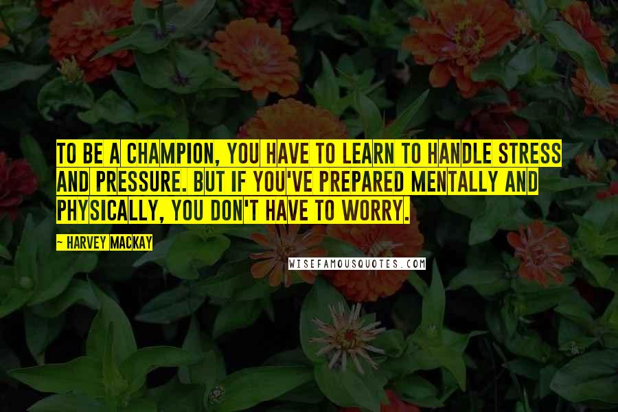 Harvey MacKay quotes: To be a champion, you have to learn to handle stress and pressure. But if you've prepared mentally and physically, you don't have to worry.
