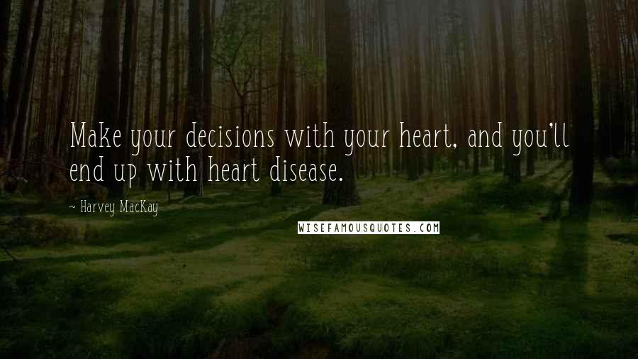 Harvey MacKay quotes: Make your decisions with your heart, and you'll end up with heart disease.