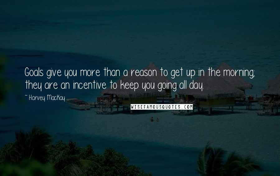 Harvey MacKay quotes: Goals give you more than a reason to get up in the morning; they are an incentive to keep you going all day.