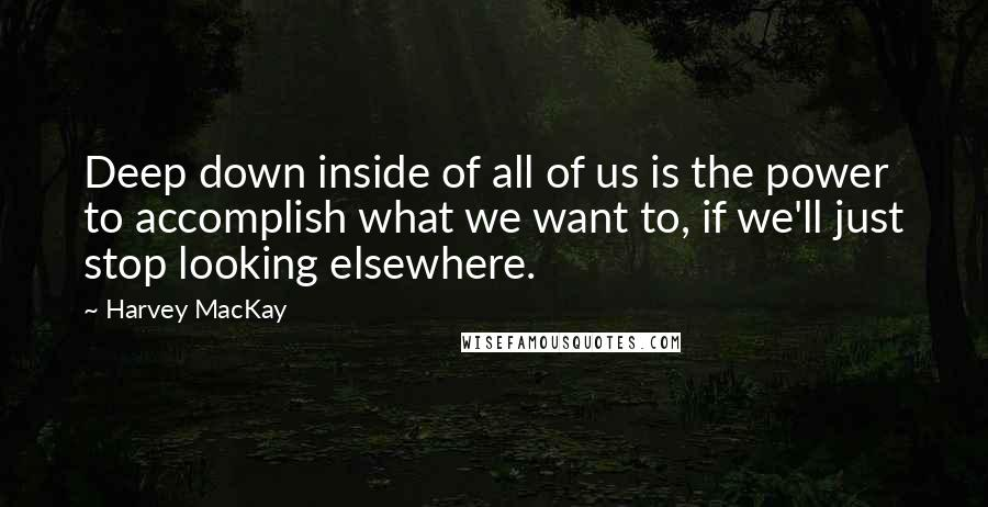 Harvey MacKay quotes: Deep down inside of all of us is the power to accomplish what we want to, if we'll just stop looking elsewhere.