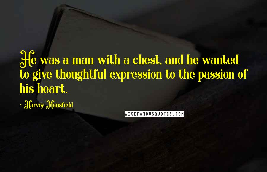 Harvey Mansfield quotes: He was a man with a chest, and he wanted to give thoughtful expression to the passion of his heart.