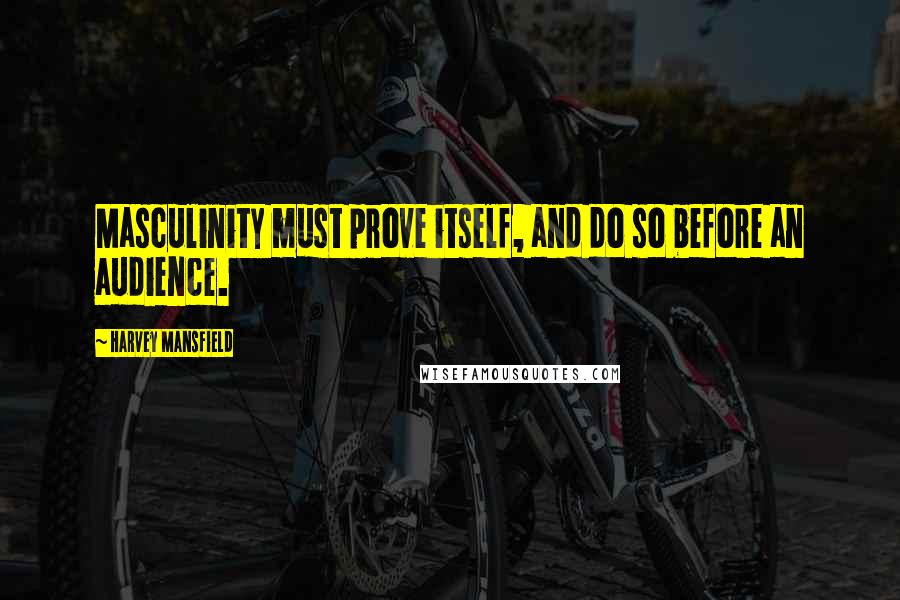 Harvey Mansfield quotes: Masculinity must prove itself, and do so before an audience.
