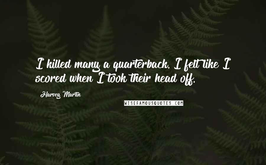Harvey Martin quotes: I killed many a quarterback. I felt like I scored when I took their head off.