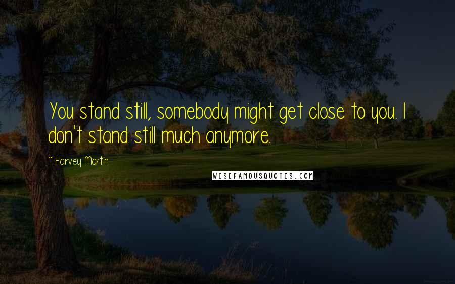 Harvey Martin quotes: You stand still, somebody might get close to you. I don't stand still much anymore.