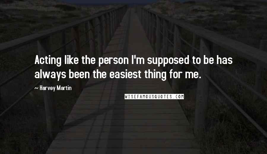 Harvey Martin quotes: Acting like the person I'm supposed to be has always been the easiest thing for me.