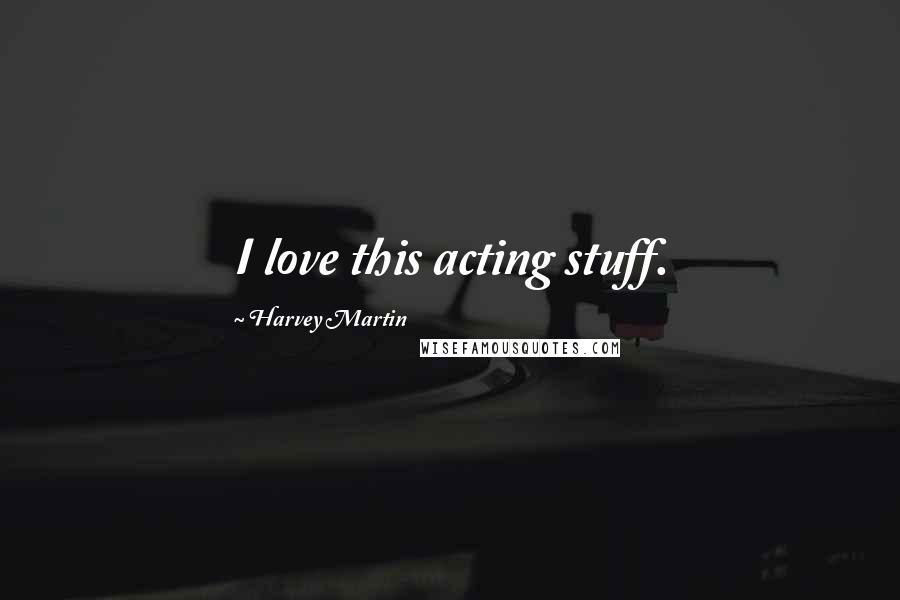 Harvey Martin quotes: I love this acting stuff.