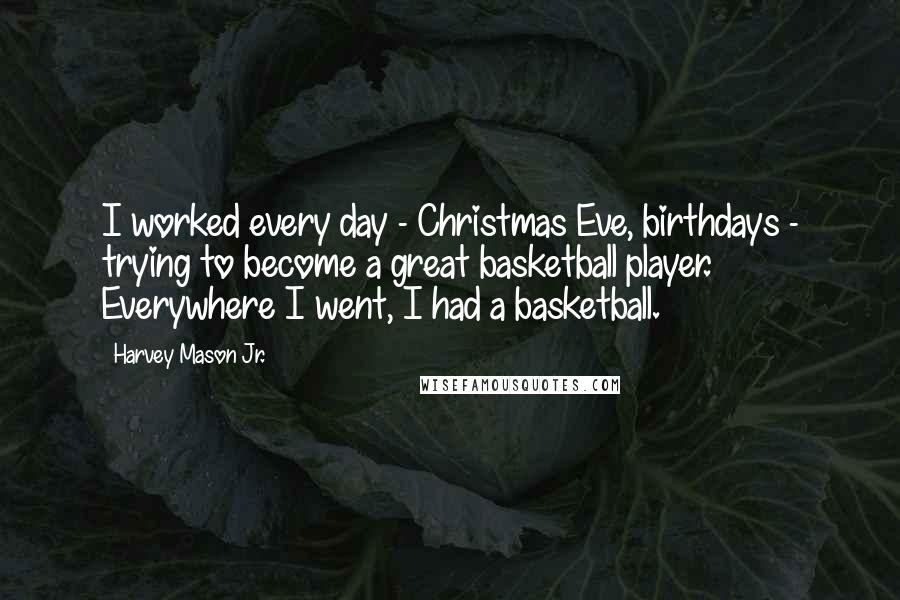 Harvey Mason Jr. quotes: I worked every day - Christmas Eve, birthdays - trying to become a great basketball player. Everywhere I went, I had a basketball.