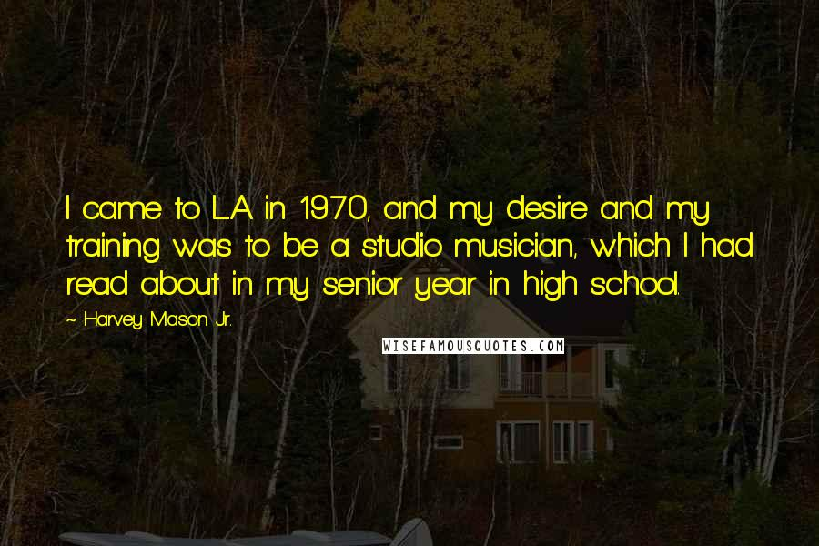Harvey Mason Jr. quotes: I came to L.A. in 1970, and my desire and my training was to be a studio musician, which I had read about in my senior year in high school.