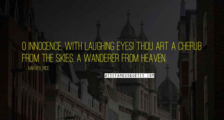 Harvey Rice quotes: O Innocence, with laughing eyes! Thou art a cherub from the skies, A wanderer from heaven.