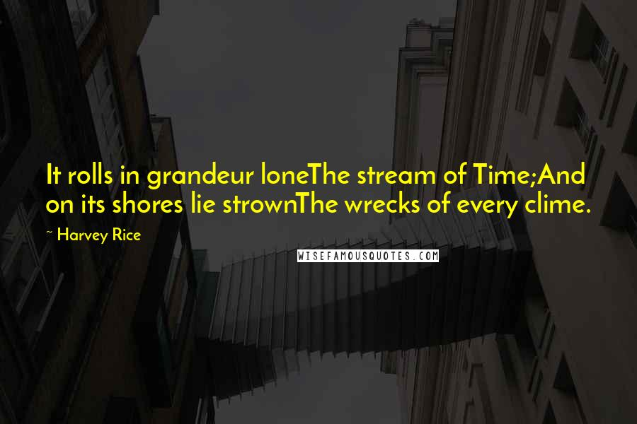 Harvey Rice quotes: It rolls in grandeur loneThe stream of Time;And on its shores lie strownThe wrecks of every clime.