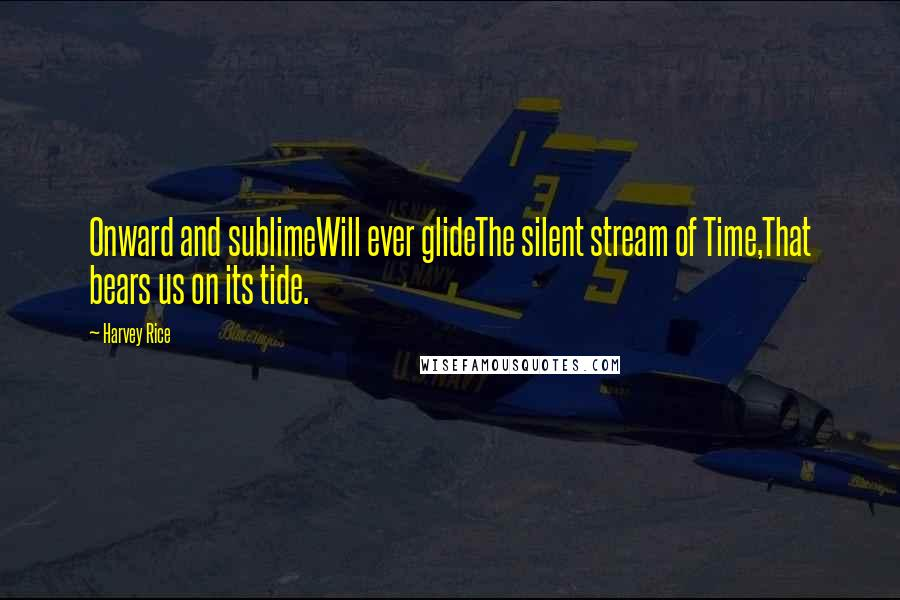 Harvey Rice quotes: Onward and sublimeWill ever glideThe silent stream of Time,That bears us on its tide.