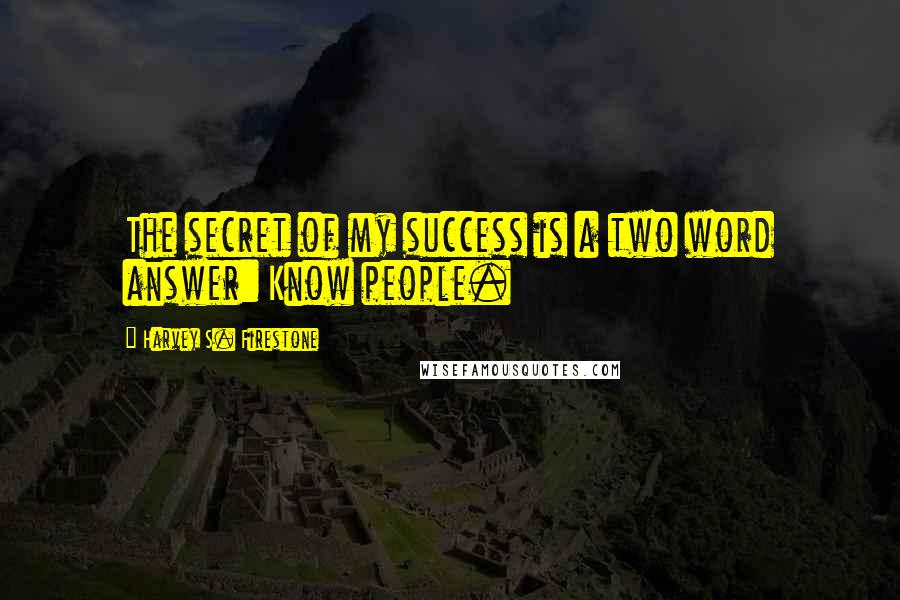 Harvey S. Firestone quotes: The secret of my success is a two word answer: Know people.
