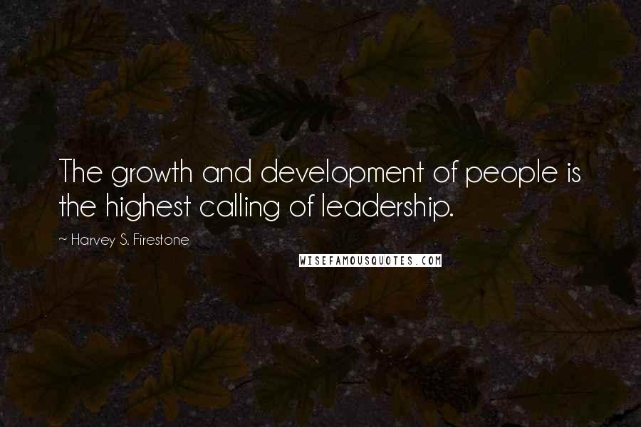 Harvey S. Firestone quotes: The growth and development of people is the highest calling of leadership.