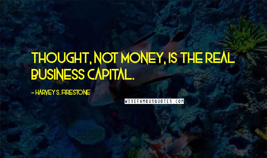 Harvey S. Firestone quotes: Thought, not money, is the real business capital.