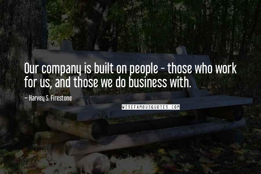 Harvey S. Firestone quotes: Our company is built on people - those who work for us, and those we do business with.