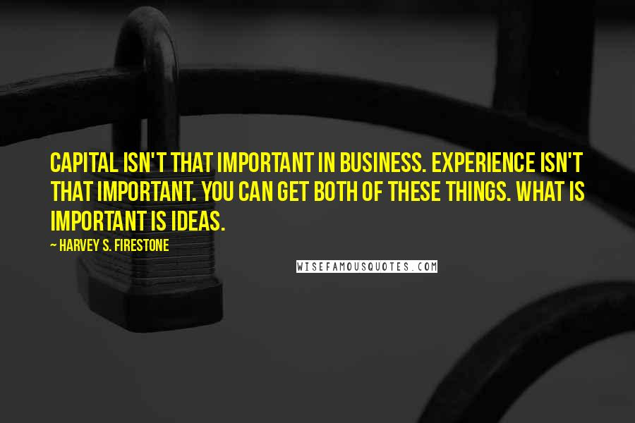 Harvey S. Firestone quotes: Capital isn't that important in business. Experience isn't that important. You can get both of these things. What is important is ideas.