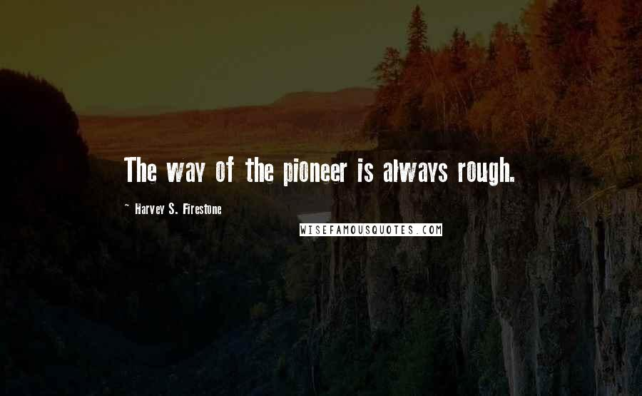 Harvey S. Firestone quotes: The way of the pioneer is always rough.