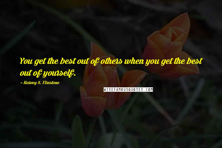 Harvey S. Firestone quotes: You get the best out of others when you get the best out of yourself.