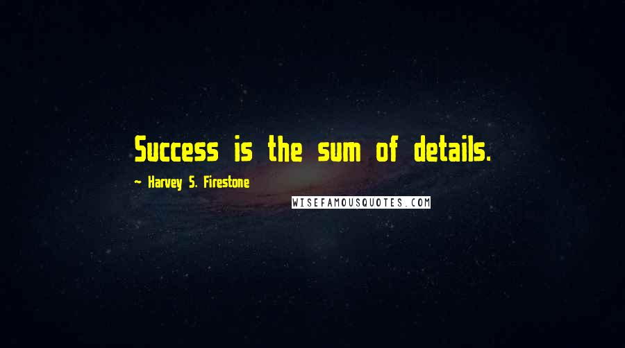 Harvey S. Firestone quotes: Success is the sum of details.