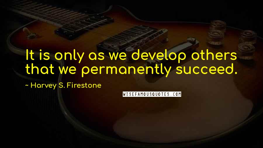 Harvey S. Firestone quotes: It is only as we develop others that we permanently succeed.