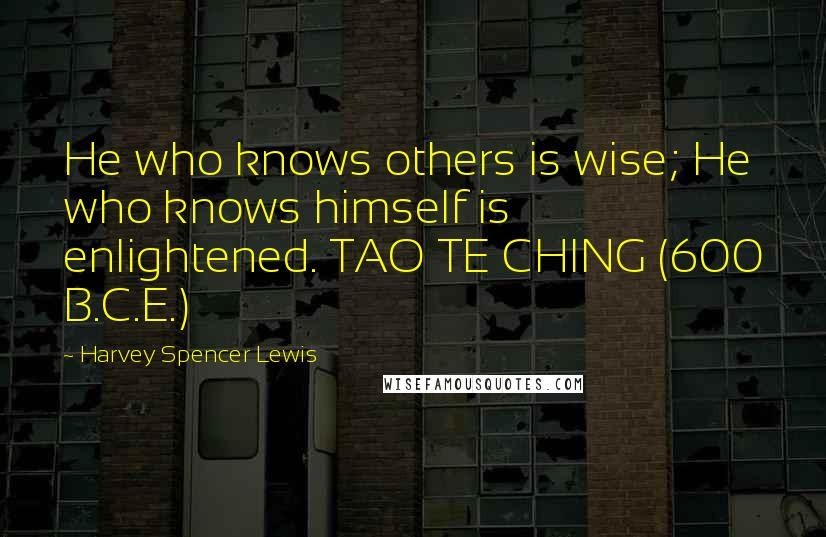Harvey Spencer Lewis quotes: He who knows others is wise; He who knows himself is enlightened. TAO TE CHING (600 B.C.E.)