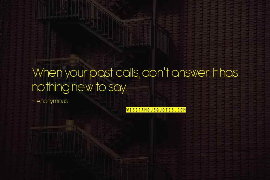 Has Nothing To Say Quotes By Anonymous: When your past calls, don't answer. It has