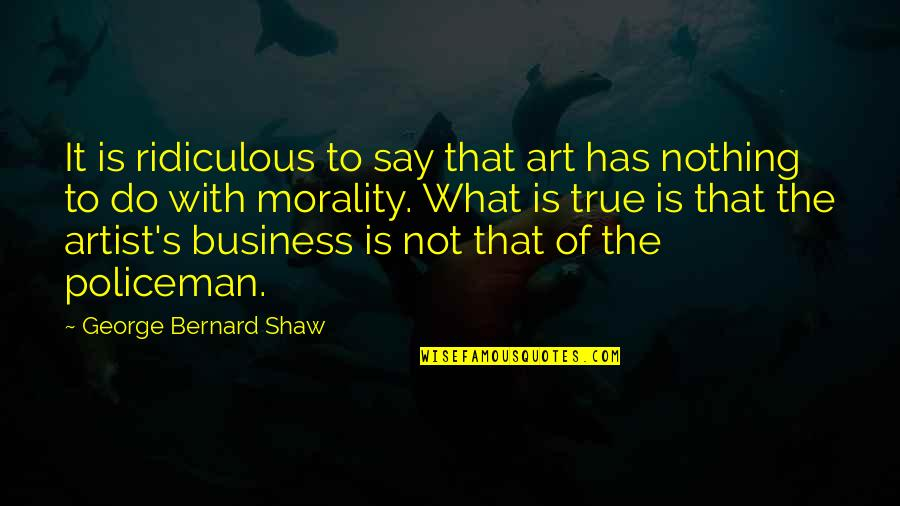 Has Nothing To Say Quotes By George Bernard Shaw: It is ridiculous to say that art has