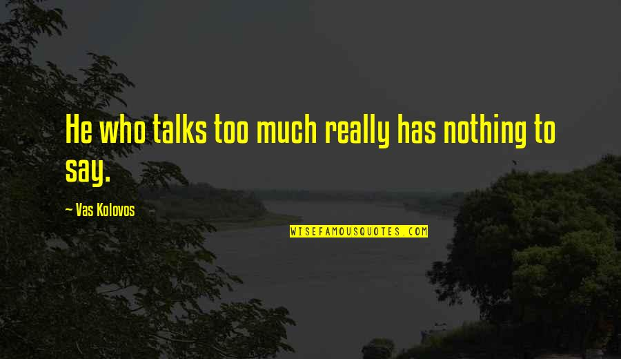 Has Nothing To Say Quotes By Vas Kolovos: He who talks too much really has nothing