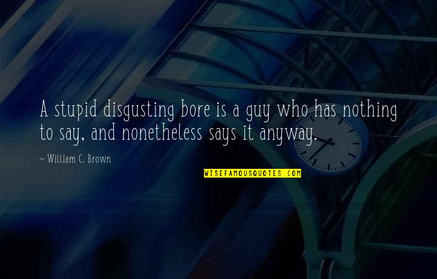 Has Nothing To Say Quotes By William C. Brown: A stupid disgusting bore is a guy who