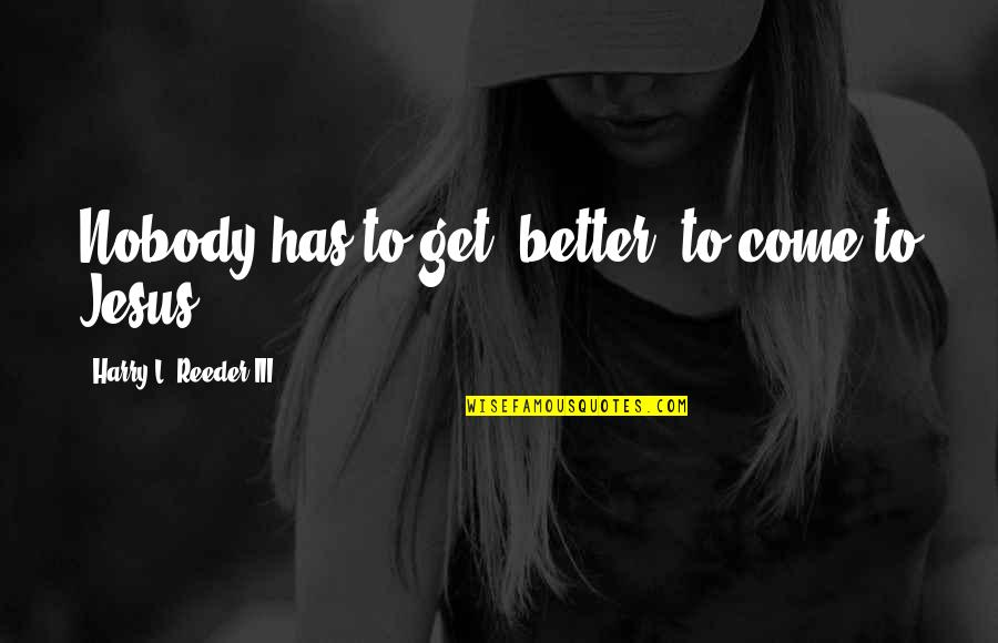 """Has To Get Better Quotes By Harry L. Reeder III: Nobody has to get """"better"""" to come to"""