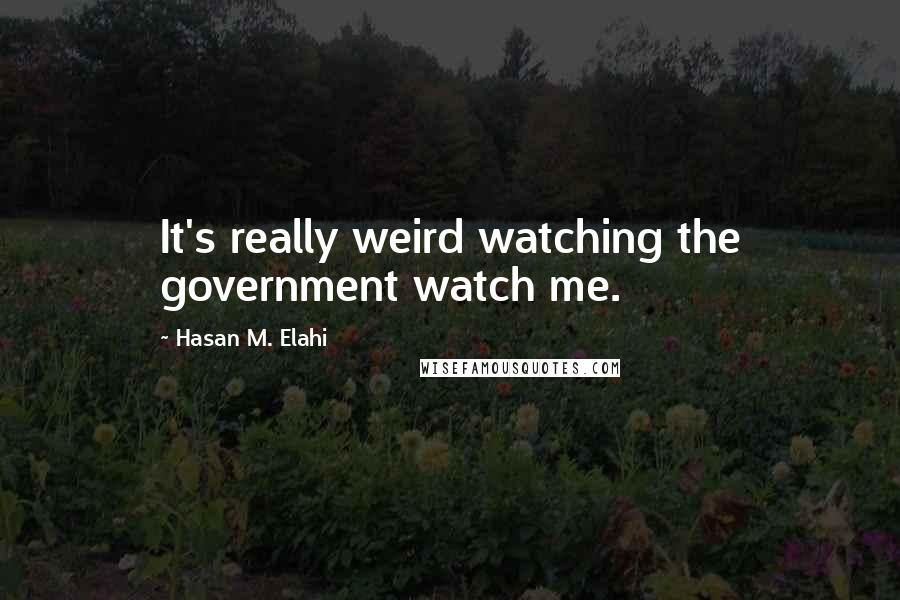 Hasan M. Elahi quotes: It's really weird watching the government watch me.