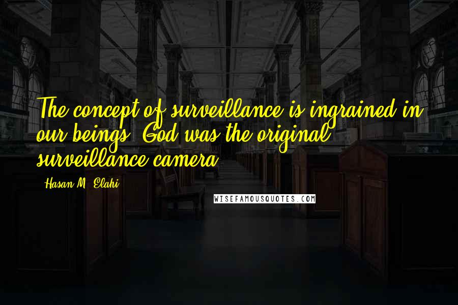 Hasan M. Elahi quotes: The concept of surveillance is ingrained in our beings. God was the original surveillance camera.