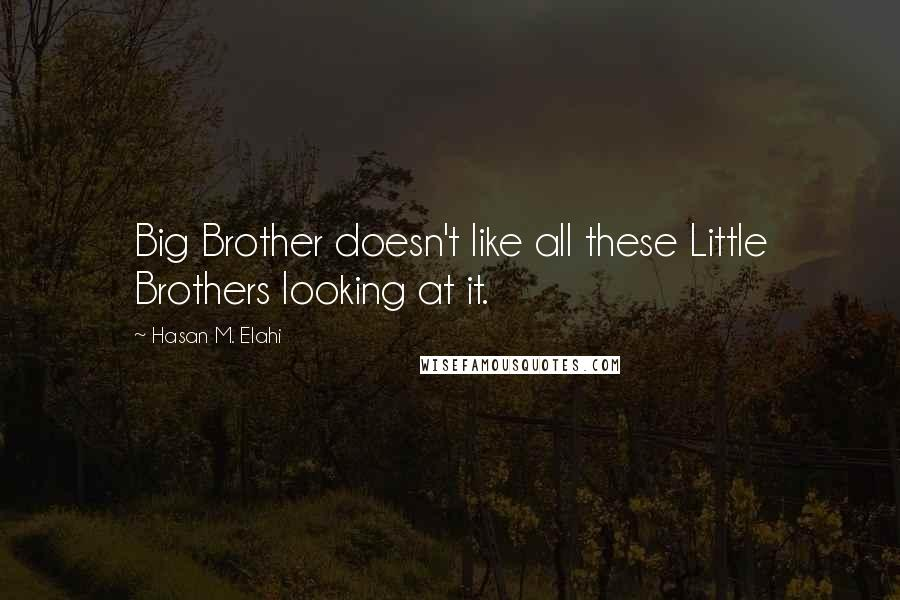 Hasan M. Elahi quotes: Big Brother doesn't like all these Little Brothers looking at it.